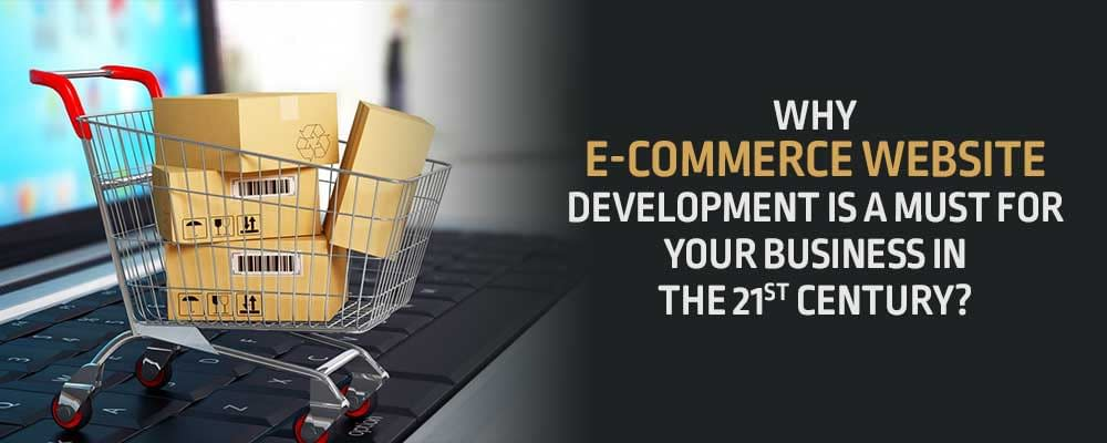 Why E-commerce Website Development Is A Must For Your Business In The 21st Century?